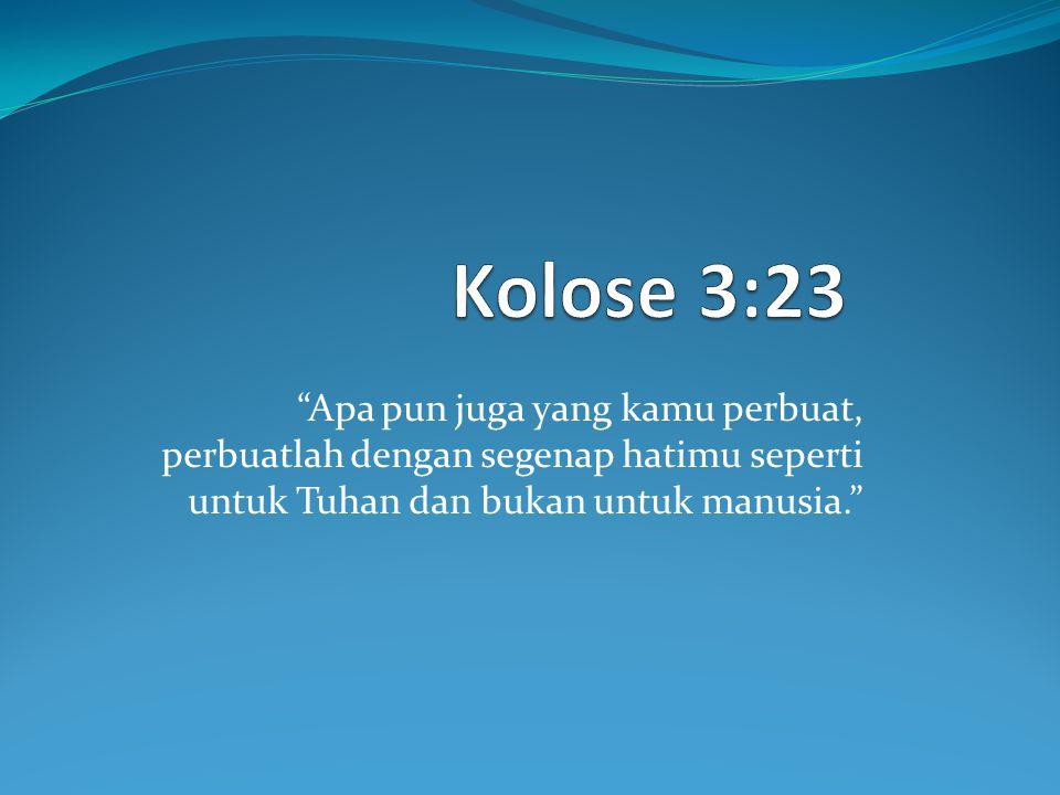 Apa pun juga yang kamu perbuat, perbuatlah dengan segenap hatimu seperti untuk Tuhan dan bukan untuk manusia.