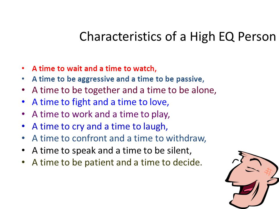 Characteristics of a High EQ Person A time to wait and a time to watch, A time to be aggressive and a time to be passive, A time to be together and a time to be alone, A time to fight and a time to love, A time to work and a time to play, A time to cry and a time to laugh, A time to confront and a time to withdraw, A time to speak and a time to be silent, A time to be patient and a time to decide.
