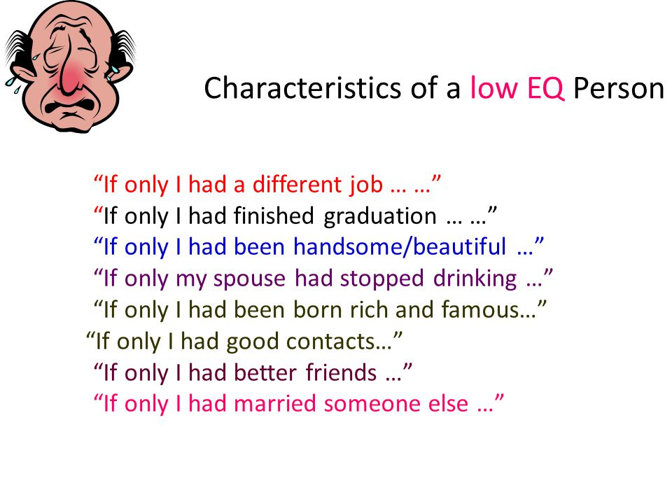 Characteristics of a low EQ Person If only I had a different job … … If only I had finished graduation … … If only I had been handsome/beautiful … If only my spouse had stopped drinking … If only I had been born rich and famous… If only I had good contacts… If only I had better friends … If only I had married someone else …