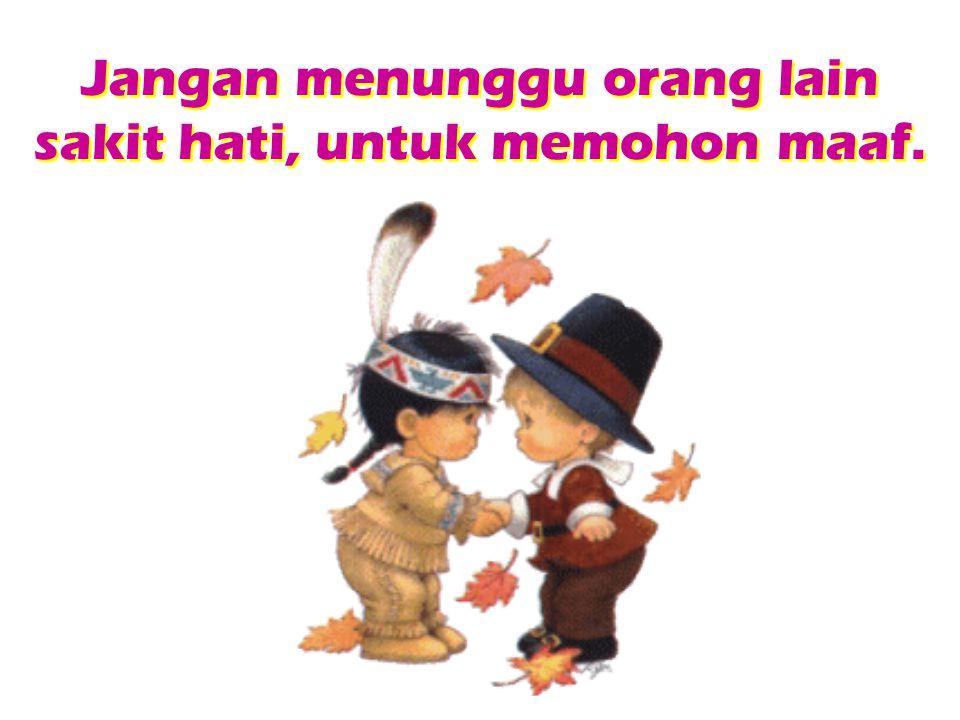 Jangan menunggu orang lain sakit hati, untuk memohon maaf.