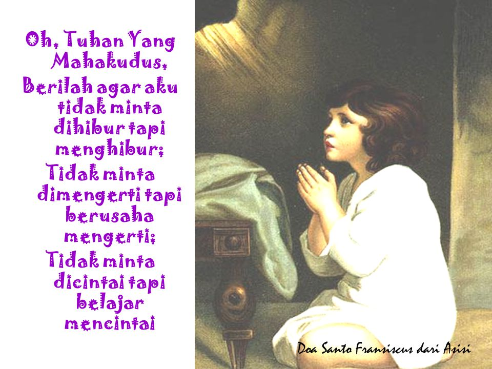 Oh, Tuhan Yang Mahakudus, Berilah agar aku tidak minta dihibur tapi menghibur; Tidak minta dimengerti tapi berusaha mengerti; Tidak minta dicintai tapi belajar mencintai Doa Santo Fransiscus dari Asisi