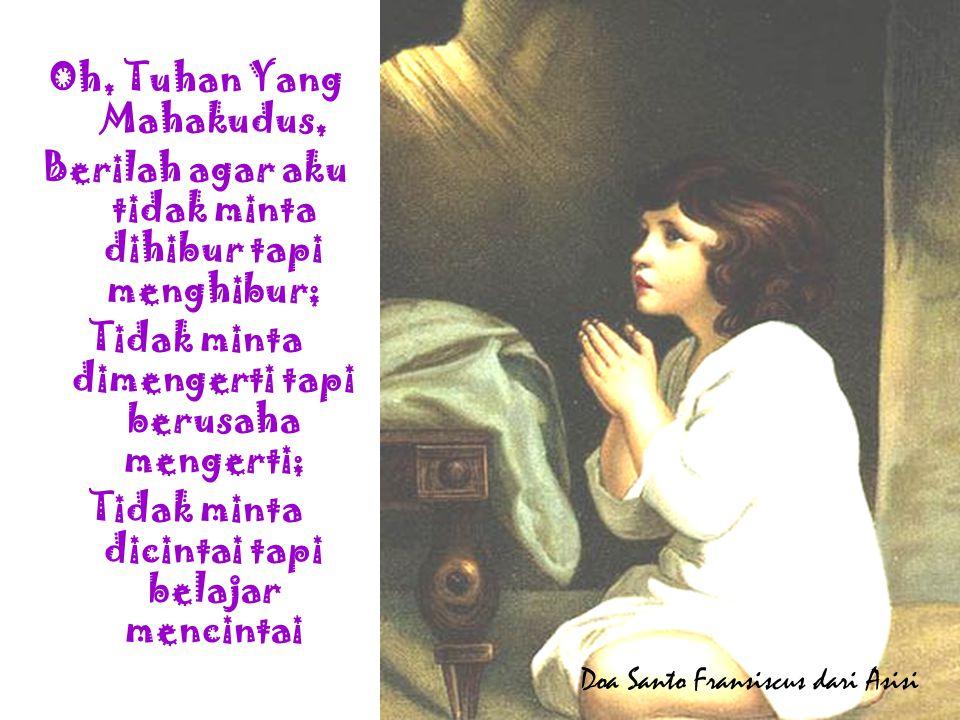 Oh, Tuhan Yang Mahakudus, Berilah agar aku tidak minta dihibur tapi menghibur; Tidak minta dimengerti tapi berusaha mengerti; Tidak minta dicintai tap
