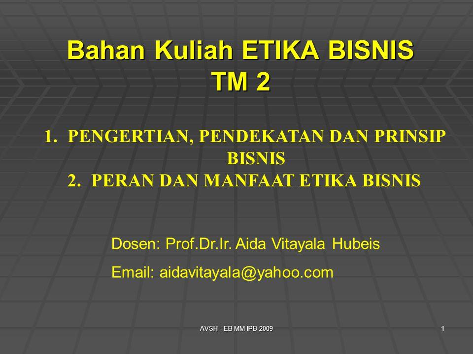 AVSH - EB MM IPB 20091 Bahan Kuliah ETIKA BISNIS TM 2 1.PENGERTIAN, PENDEKATAN DAN PRINSIP BISNIS 2.PERAN DAN MANFAAT ETIKA BISNIS Dosen: Prof.Dr.Ir.