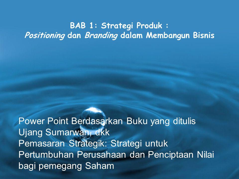 BAB 1: Strategi Produk : Positioning dan Branding dalam Membangun Bisnis Power Point Berdasarkan Buku yang ditulis Ujang Sumarwan, dkk Pemasaran Strategik: Strategi untuk Pertumbuhan Perusahaan dan Penciptaan Nilai bagi pemegang Saham