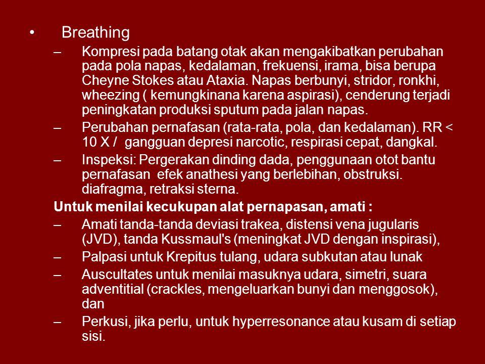 Breathing –Kompresi pada batang otak akan mengakibatkan perubahan pada pola napas, kedalaman, frekuensi, irama, bisa berupa Cheyne Stokes atau Ataxia.
