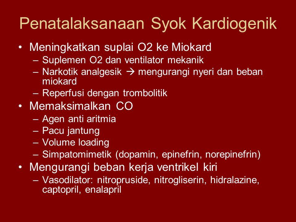 Penatalaksanaan Syok Kardiogenik Meningkatkan suplai O2 ke Miokard –Suplemen O2 dan ventilator mekanik –Narkotik analgesik  mengurangi nyeri dan beban miokard –Reperfusi dengan trombolitik Memaksimalkan CO –Agen anti aritmia –Pacu jantung –Volume loading –Simpatomimetik (dopamin, epinefrin, norepinefrin) Mengurangi beban kerja ventrikel kiri –Vasodilator: nitropruside, nitrogliserin, hidralazine, captopril, enalapril