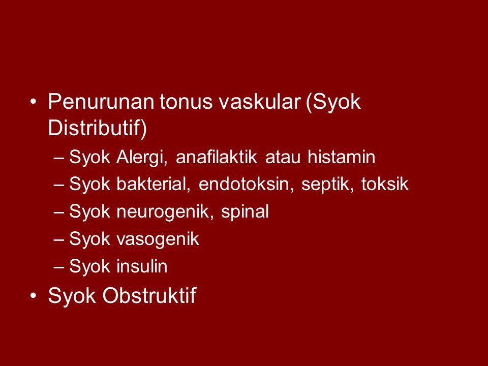 Penurunan tonus vaskular (Syok Distributif) –Syok Alergi, anafilaktik atau histamin –Syok bakterial, endotoksin, septik, toksik –Syok neurogenik, spinal –Syok vasogenik –Syok insulin Syok Obstruktif