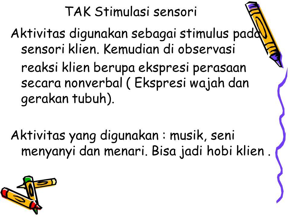TAK Stimulasi sensori Aktivitas digunakan sebagai stimulus pada sensori klien. Kemudian di observasi reaksi klien berupa ekspresi perasaan secara nonv