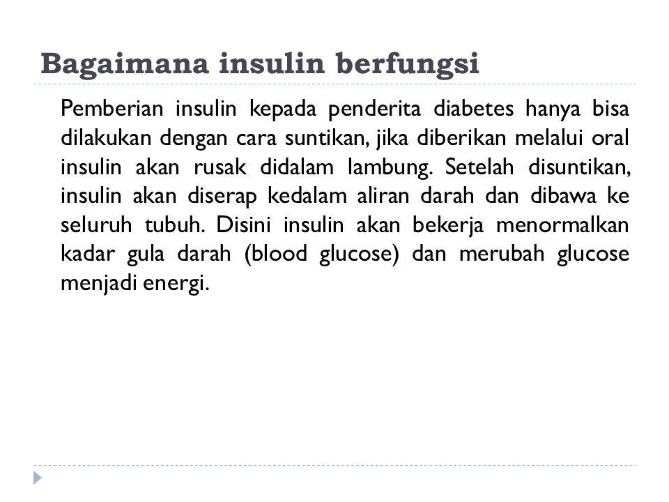 Bagaimana insulin berfungsi Pemberian insulin kepada penderita diabetes hanya bisa dilakukan dengan cara suntikan, jika diberikan melalui oral insulin
