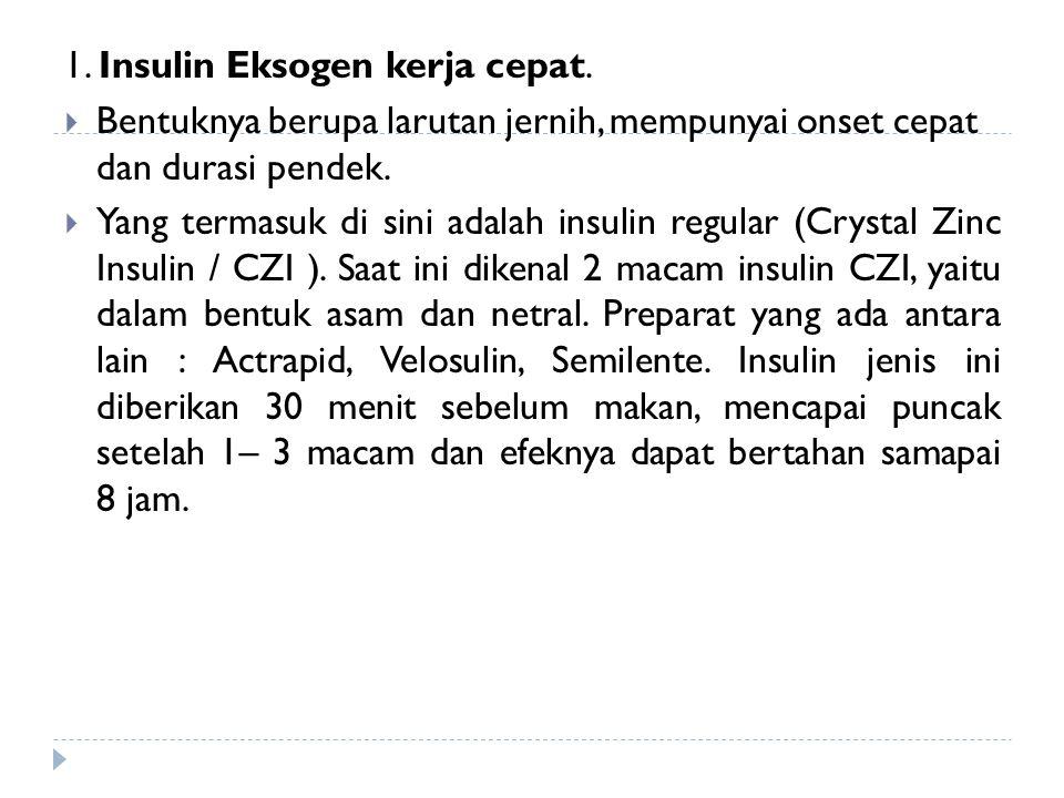1. Insulin Eksogen kerja cepat.  Bentuknya berupa larutan jernih, mempunyai onset cepat dan durasi pendek.  Yang termasuk di sini adalah insulin reg