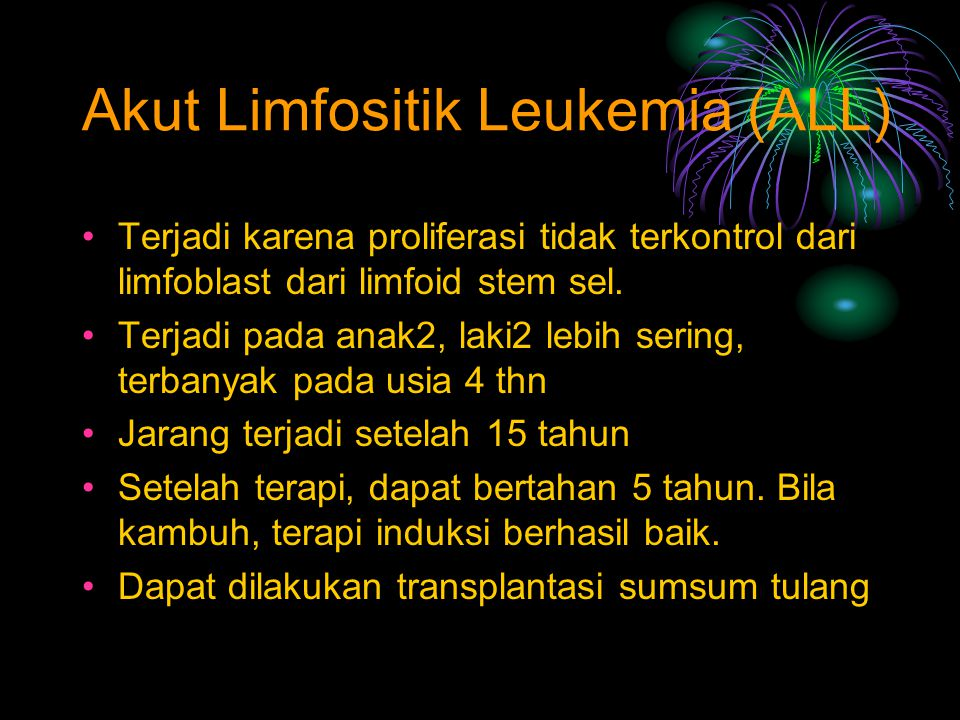 Terjadi karena proliferasi tidak terkontrol dari limfoblast dari limfoid stem sel. Terjadi pada anak2, laki2 lebih sering, terbanyak pada usia 4 thn J