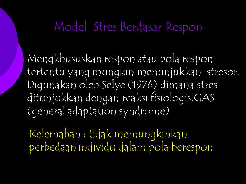 Model Stres Berdasar Respon Mengkhususkan respon atau pola respon tertentu yang mungkin menunjukkan stresor. Digunakan oleh Selye (1976) dimana stres
