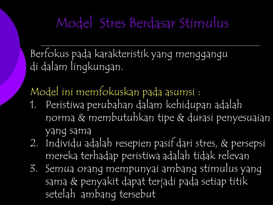 Model Stres Berdasar Stimulus Berfokus pada karakteristik yang menggangu di dalam lingkungan. Model ini memfokuskan pada asumsi : 1.Peristiwa perubaha