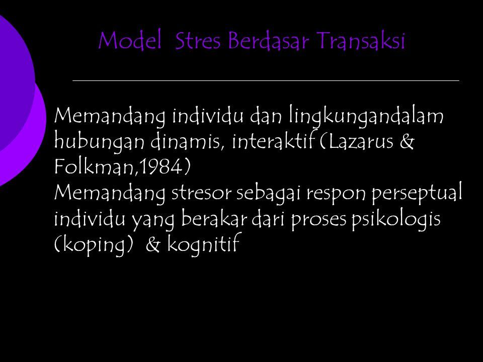 Model Stres Berdasar Transaksi Memandang individu dan lingkungandalam hubungan dinamis, interaktif (Lazarus & Folkman,1984) Memandang stresor sebagai respon perseptual individu yang berakar dari proses psikologis (koping) & kognitif