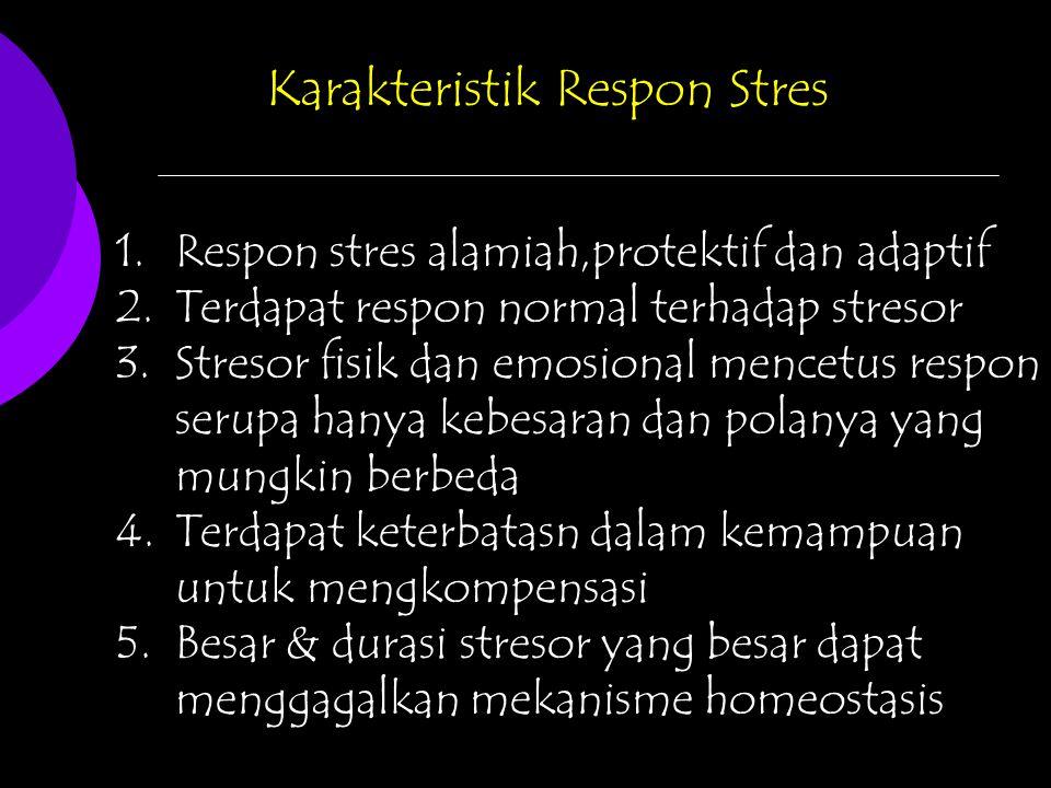 Karakteristik Respon Stres 1.Respon stres alamiah,protektif dan adaptif 2.Terdapat respon normal terhadap stresor 3.Stresor fisik dan emosional mencetus respon serupa hanya kebesaran dan polanya yang mungkin berbeda 4.Terdapat keterbatasn dalam kemampuan untuk mengkompensasi 5.Besar & durasi stresor yang besar dapat menggagalkan mekanisme homeostasis