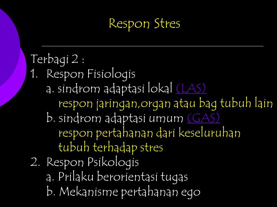 Respon Stres Terbagi 2 : 1.Respon Fisiologis a. sindrom adaptasi lokal (LAS)(LAS) respon jaringan,organ atau bag tubuh lain b. sindrom adaptasi umum (