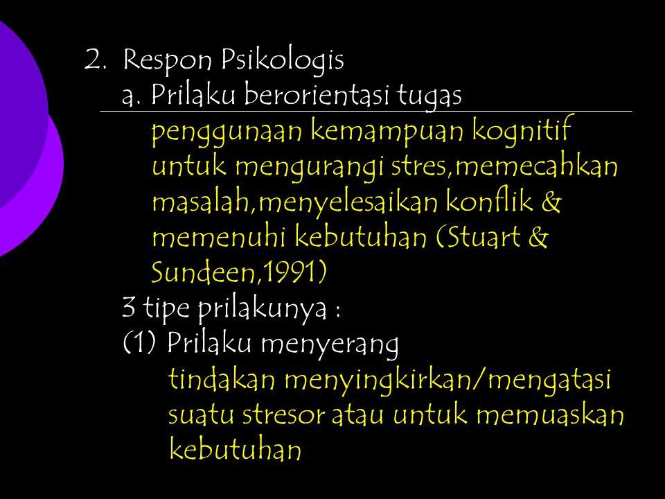 2.Respon Psikologis a. Prilaku berorientasi tugas penggunaan kemampuan kognitif untuk mengurangi stres,memecahkan masalah,menyelesaikan konflik & meme