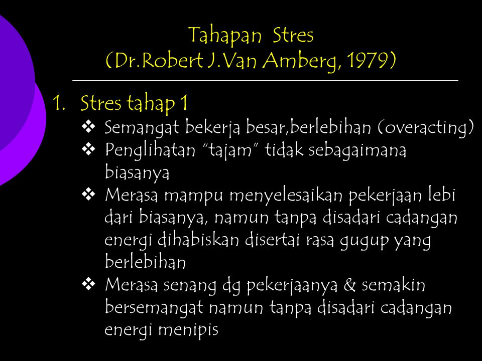 "Tahapan Stres (Dr.Robert J.Van Amberg, 1979) 1.Stres tahap 1  Semangat bekerja besar,berlebihan (overacting)  Penglihatan ""tajam"" tidak sebagaimana"