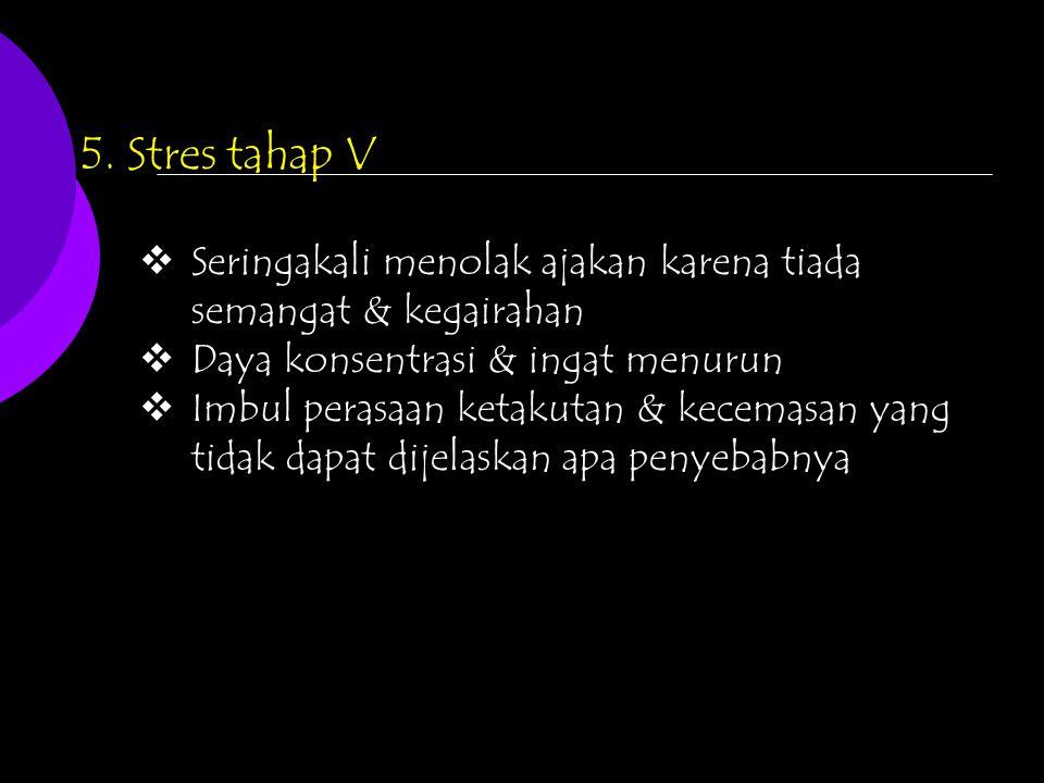 5. Stres tahap V  Seringakali menolak ajakan karena tiada semangat & kegairahan  Daya konsentrasi & ingat menurun  Imbul perasaan ketakutan & kecem