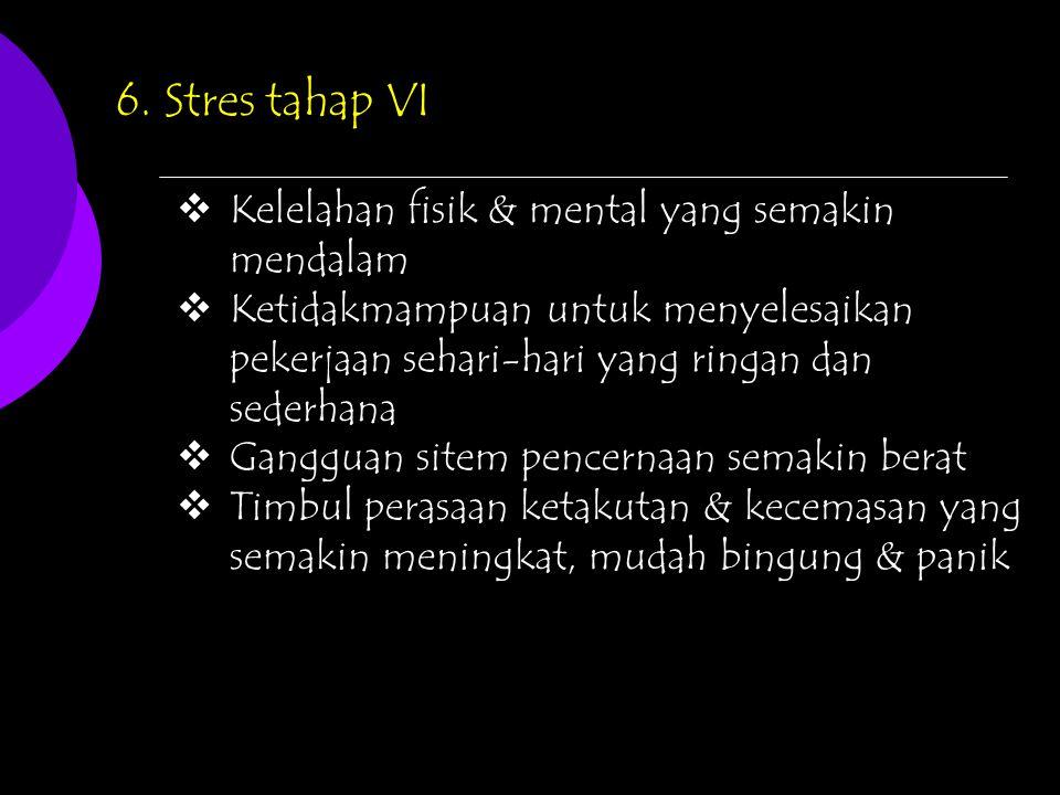 6. Stres tahap VI  Kelelahan fisik & mental yang semakin mendalam  Ketidakmampuan untuk menyelesaikan pekerjaan sehari-hari yang ringan dan sederhan