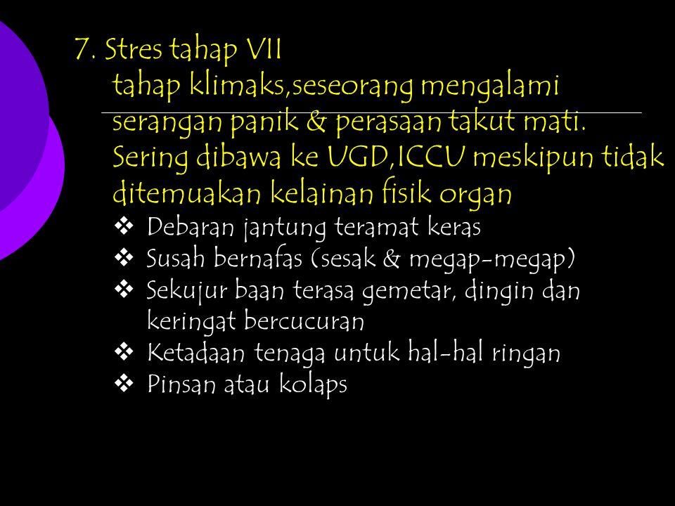 7. Stres tahap VII tahap klimaks,seseorang mengalami serangan panik & perasaan takut mati. Sering dibawa ke UGD,ICCU meskipun tidak ditemuakan kelaina