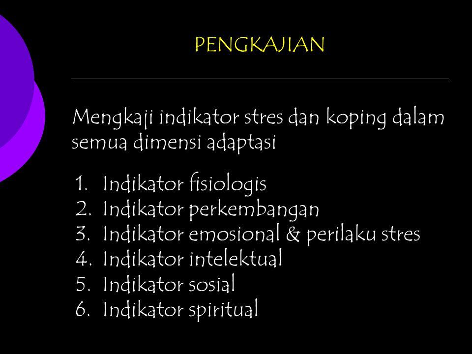 PENGKAJIAN Mengkaji indikator stres dan koping dalam semua dimensi adaptasi 1.Indikator fisiologis 2.Indikator perkembangan 3.Indikator emosional & perilaku stres 4.Indikator intelektual 5.Indikator sosial 6.Indikator spiritual