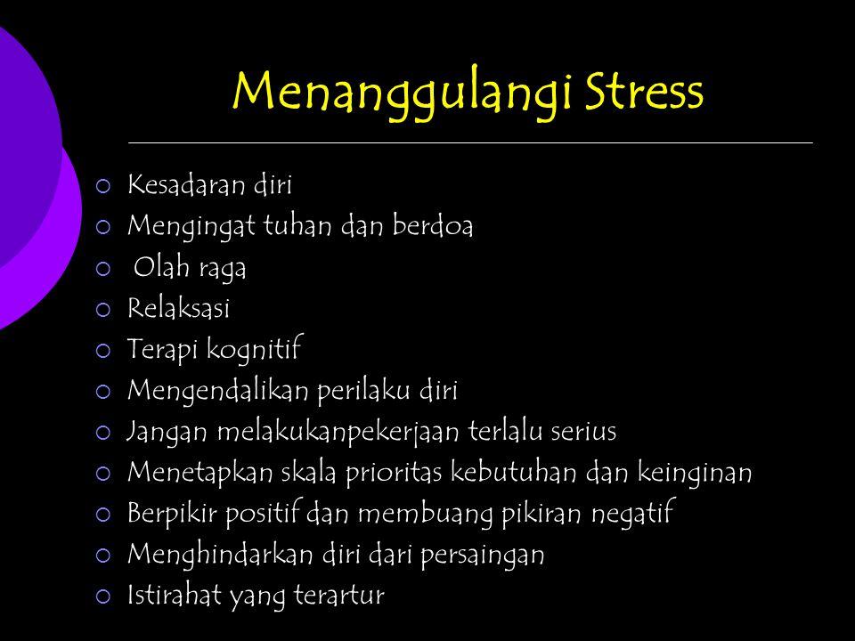 Menanggulangi Stress  Kesadaran diri  Mengingat tuhan dan berdoa  Olah raga  Relaksasi  Terapi kognitif  Mengendalikan perilaku diri  Jangan melakukanpekerjaan terlalu serius  Menetapkan skala prioritas kebutuhan dan keinginan  Berpikir positif dan membuang pikiran negatif  Menghindarkan diri dari persaingan  Istirahat yang terartur