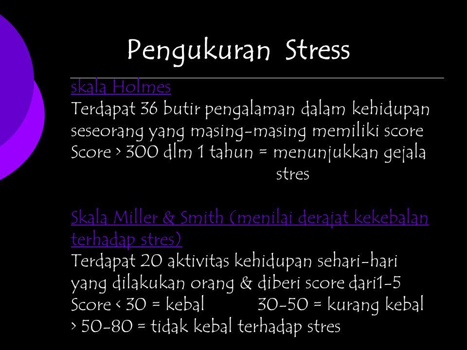 Pengukuran Stress skala Holmes Terdapat 36 butir pengalaman dalam kehidupan seseorang yang masing-masing memiliki score Score > 300 dlm 1 tahun = menunjukkan gejala stres Skala Miller & Smith (menilai derajat kekebalan terhadap stres) Terdapat 20 aktivitas kehidupan sehari-hari yang dilakukan orang & diberi score dari1-5 Score < 30 = kebal30-50 = kurang kebal > 50-80 = tidak kebal terhadap stres
