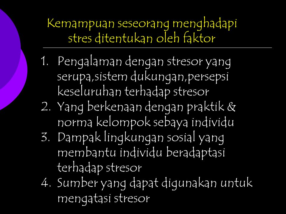 Kemampuan seseorang menghadapi stres ditentukan oleh faktor 1.Pengalaman dengan stresor yang serupa,sistem dukungan,persepsi keseluruhan terhadap stre
