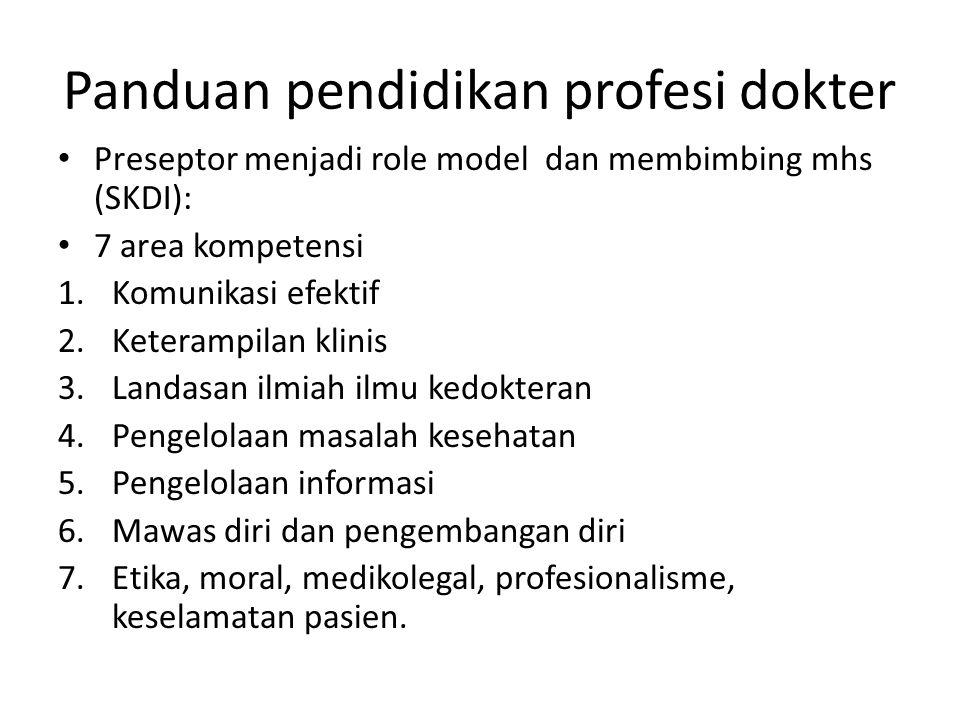 Panduan pendidikan profesi dokter Preseptor menjadi role model dan membimbing mhs (SKDI): 7 area kompetensi 1.Komunikasi efektif 2.Keterampilan klinis