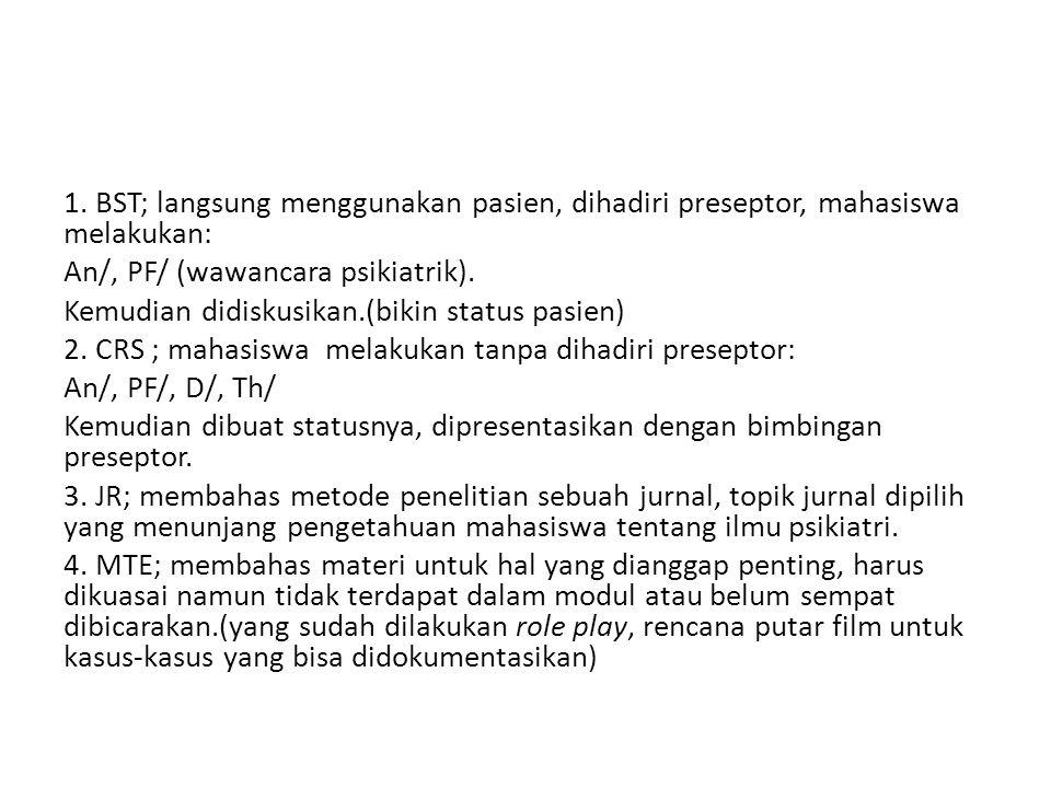 1. BST; langsung menggunakan pasien, dihadiri preseptor, mahasiswa melakukan: An/, PF/ (wawancara psikiatrik). Kemudian didiskusikan.(bikin status pas