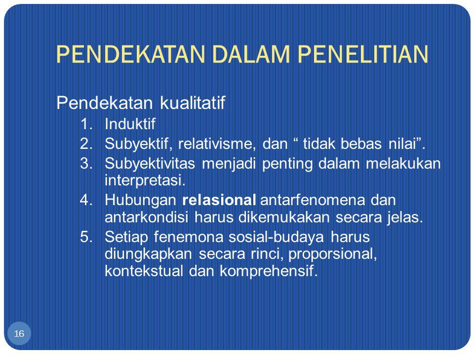 PENDEKATAN DALAM PENELITIAN 16 Pendekatan kualitatif 1.Induktif 2.Subyektif, relativisme, dan tidak bebas nilai .