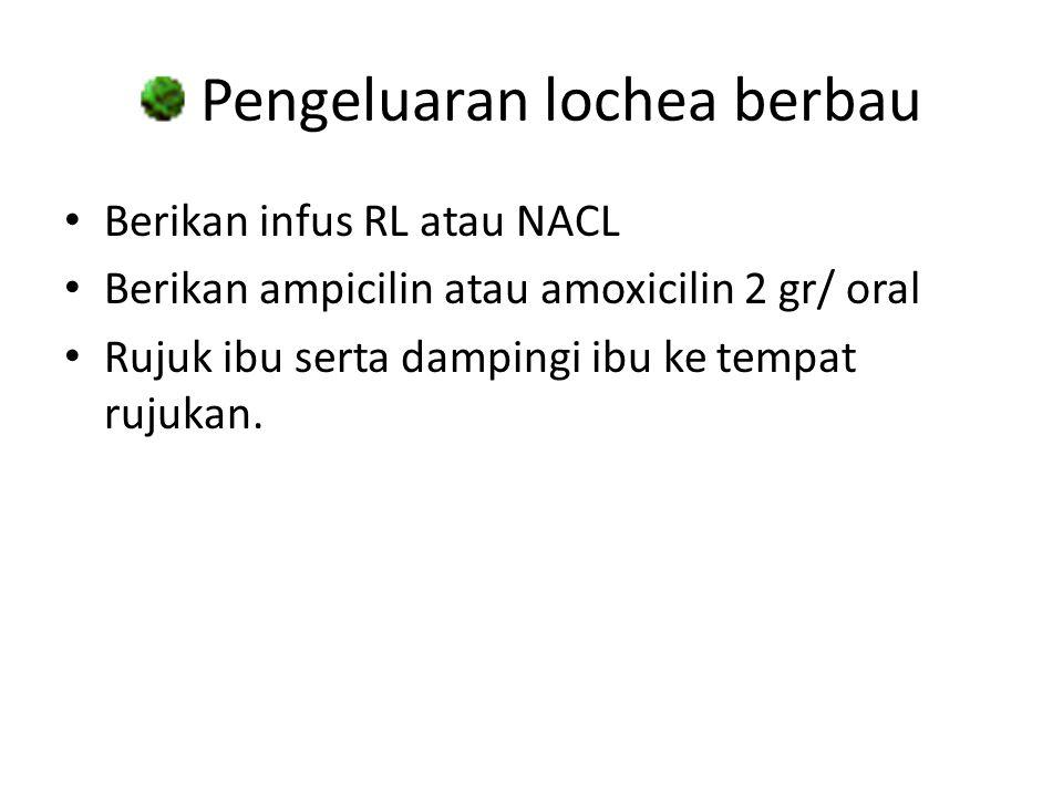 Pengeluaran lochea berbau Berikan infus RL atau NACL Berikan ampicilin atau amoxicilin 2 gr/ oral Rujuk ibu serta dampingi ibu ke tempat rujukan.