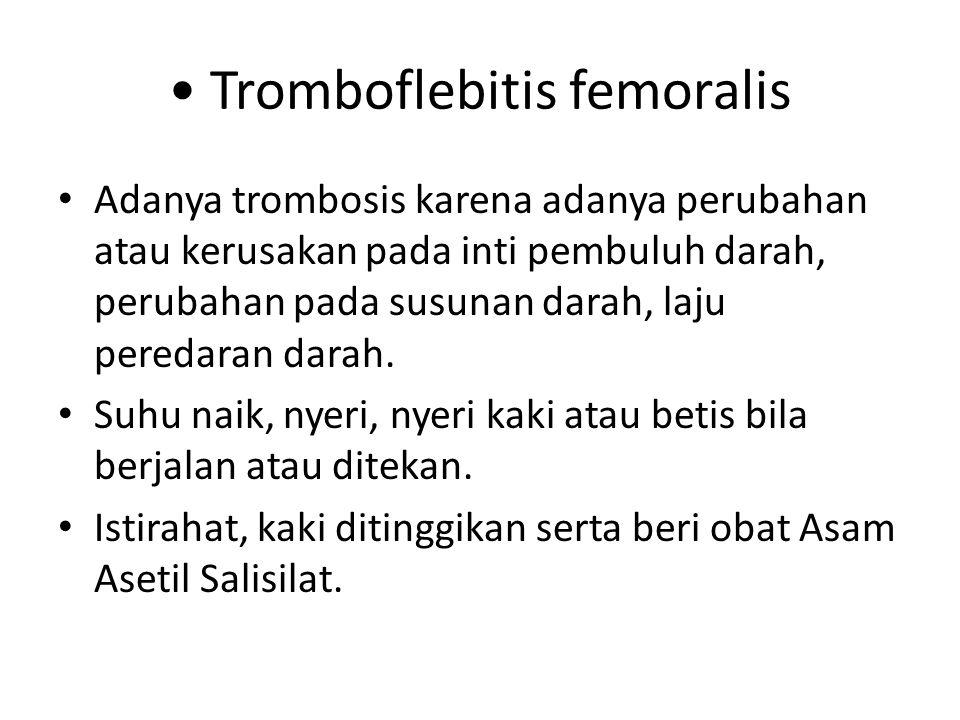 Tromboflebitis femoralis Adanya trombosis karena adanya perubahan atau kerusakan pada inti pembuluh darah, perubahan pada susunan darah, laju peredara