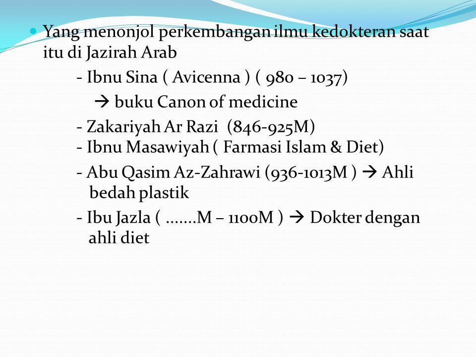 Yang menonjol perkembangan ilmu kedokteran saat itu di Jazirah Arab - Ibnu Sina ( Avicenna ) ( 980 – 1037)  buku Canon of medicine - Zakariyah Ar Raz