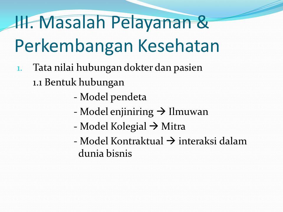 III. Masalah Pelayanan & Perkembangan Kesehatan 1. Tata nilai hubungan dokter dan pasien 1.1 Bentuk hubungan - Model pendeta - Model enjiniring  Ilmu