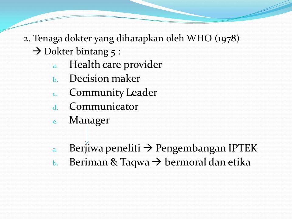 2. Tenaga dokter yang diharapkan oleh WHO (1978)  Dokter bintang 5 : a. Health care provider b. Decision maker c. Community Leader d. Communicator e.
