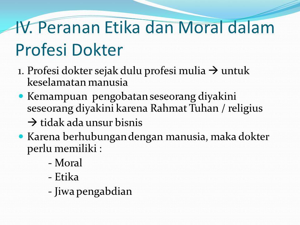 IV. Peranan Etika dan Moral dalam Profesi Dokter 1.Profesi dokter sejak dulu profesi mulia  untuk keselamatan manusia Kemampuan pengobatan seseorang
