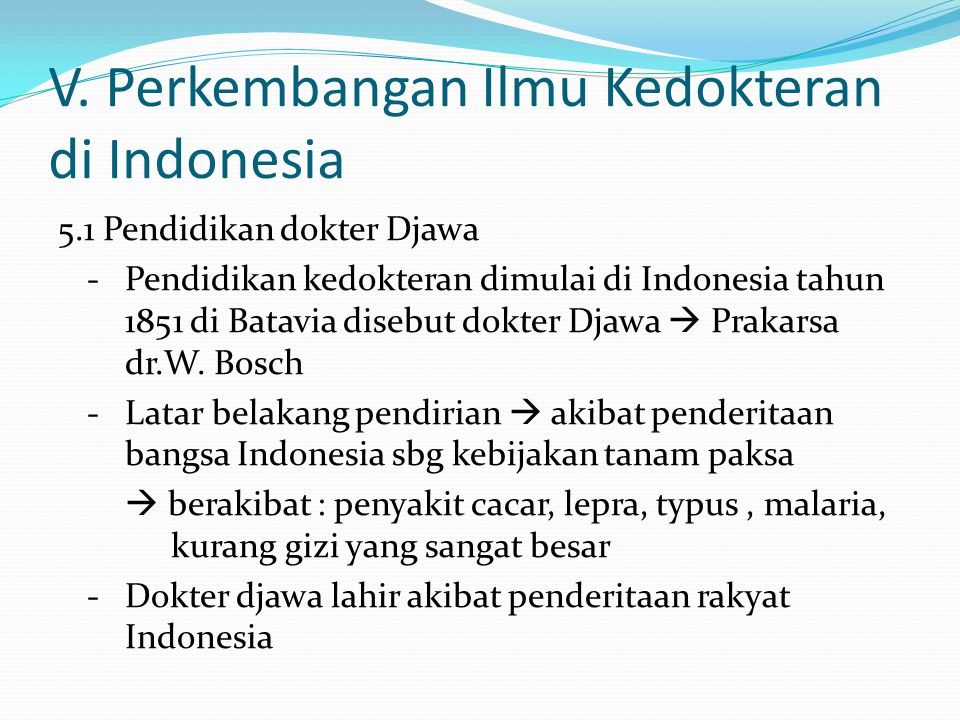 V. Perkembangan Ilmu Kedokteran di Indonesia 5.1 Pendidikan dokter Djawa - Pendidikan kedokteran dimulai di Indonesia tahun 1851 di Batavia disebut do