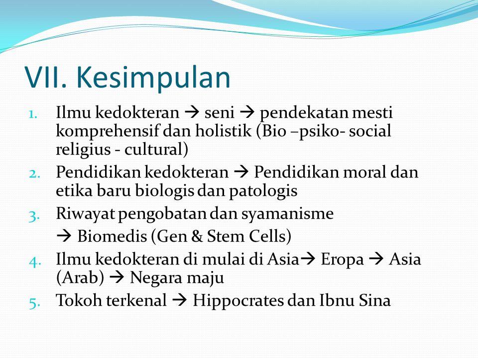 VII. Kesimpulan 1. Ilmu kedokteran  seni  pendekatan mesti komprehensif dan holistik (Bio –psiko- social religius - cultural) 2. Pendidikan kedokter