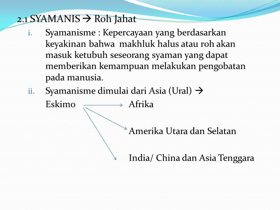 2.1 SYAMANIS  Roh Jahat i. Syamanisme : Kepercayaan yang berdasarkan keyakinan bahwa makhluk halus atau roh akan masuk ketubuh seseorang syaman yang