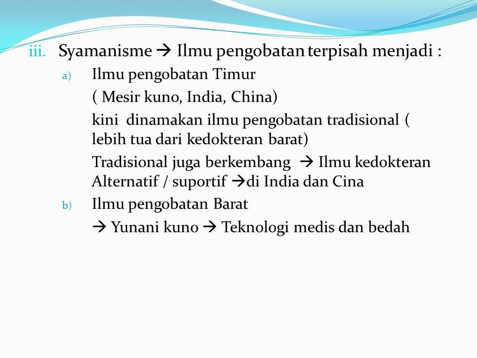 iii. Syamanisme  Ilmu pengobatan terpisah menjadi : a) Ilmu pengobatan Timur ( Mesir kuno, India, China) kini dinamakan ilmu pengobatan tradisional (