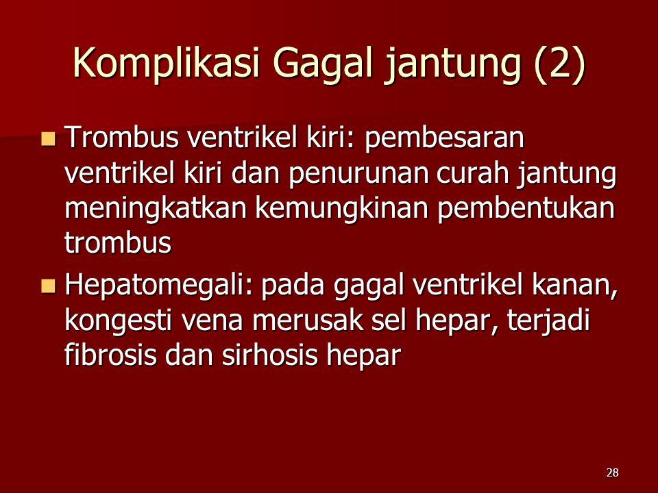 28 Trombus ventrikel kiri: pembesaran ventrikel kiri dan penurunan curah jantung meningkatkan kemungkinan pembentukan trombus Trombus ventrikel kiri: pembesaran ventrikel kiri dan penurunan curah jantung meningkatkan kemungkinan pembentukan trombus Hepatomegali: pada gagal ventrikel kanan, kongesti vena merusak sel hepar, terjadi fibrosis dan sirhosis hepar Hepatomegali: pada gagal ventrikel kanan, kongesti vena merusak sel hepar, terjadi fibrosis dan sirhosis hepar Komplikasi Gagal jantung (2)