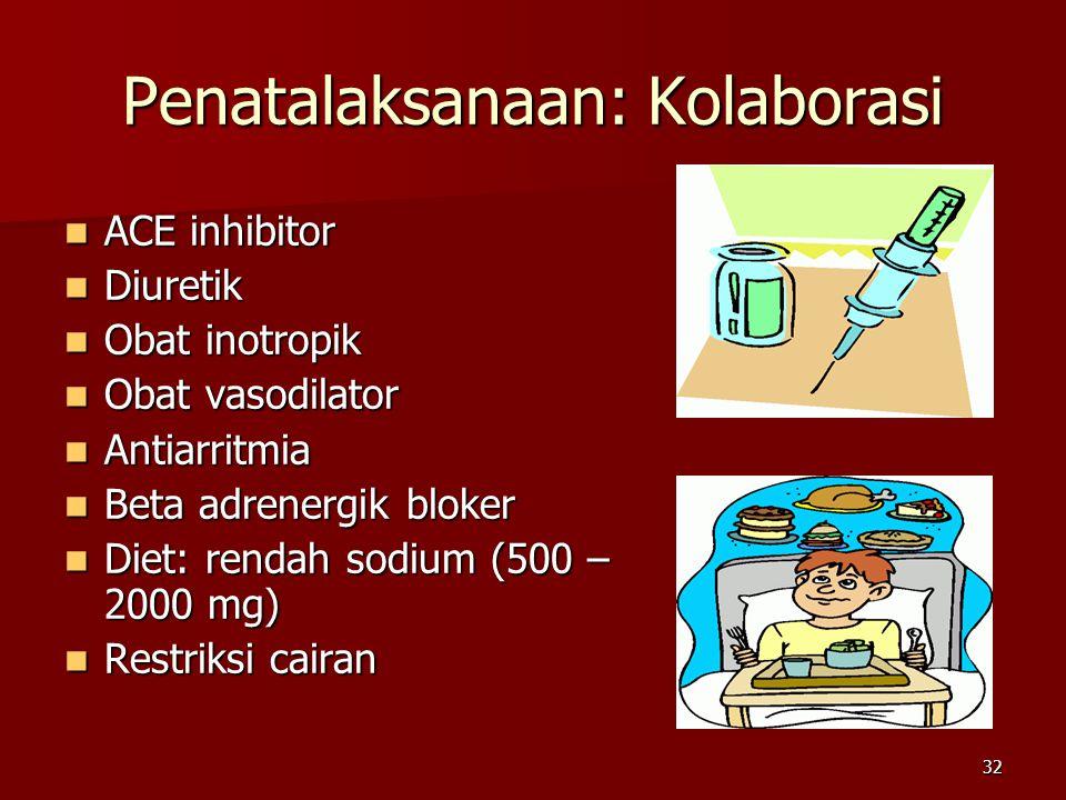 32 Penatalaksanaan: Kolaborasi ACE inhibitor ACE inhibitor Diuretik Diuretik Obat inotropik Obat inotropik Obat vasodilator Obat vasodilator Antiarritmia Antiarritmia Beta adrenergik bloker Beta adrenergik bloker Diet: rendah sodium (500 – 2000 mg) Diet: rendah sodium (500 – 2000 mg) Restriksi cairan Restriksi cairan