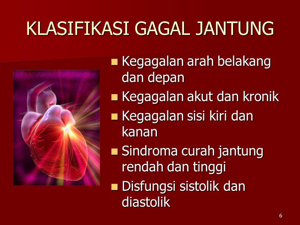 6 KLASIFIKASI GAGAL JANTUNG Kegagalan arah belakang dan depan Kegagalan arah belakang dan depan Kegagalan akut dan kronik Kegagalan akut dan kronik Kegagalan sisi kiri dan kanan Kegagalan sisi kiri dan kanan Sindroma curah jantung rendah dan tinggi Sindroma curah jantung rendah dan tinggi Disfungsi sistolik dan diastolik Disfungsi sistolik dan diastolik