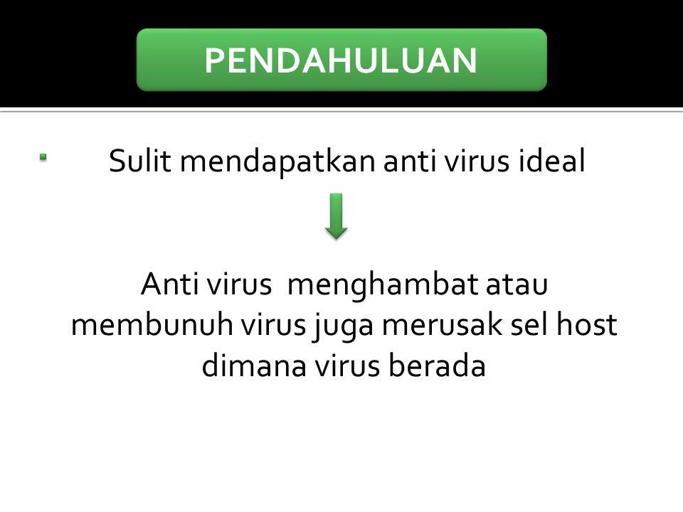 PENDAHULUAN Sulit mendapatkan anti virus ideal Anti virus menghambat atau membunuh virus juga merusak sel host dimana virus berada