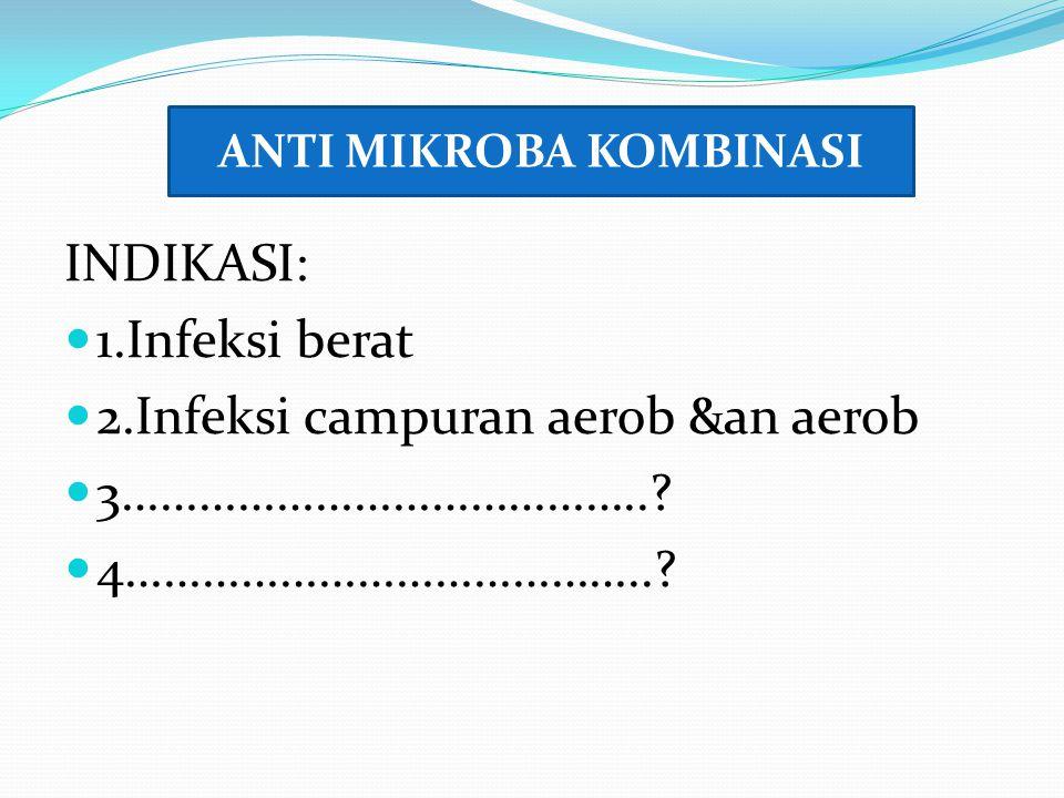 INDIKASI: 1.Infeksi berat 2.Infeksi campuran aerob &an aerob 3…………………………………..? 4…………………………………..? ANTI MIKROBA KOMBINASI