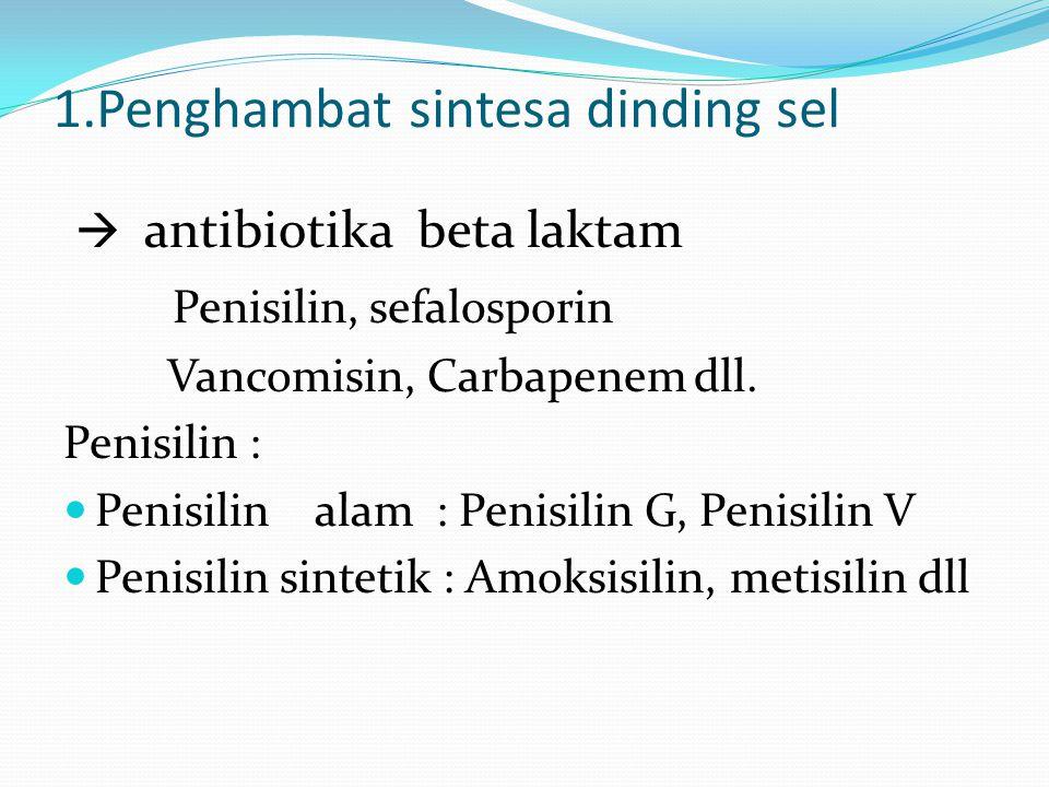 1.Penghambat sintesa dinding sel  antibiotika beta laktam Penisilin, sefalosporin Vancomisin, Carbapenem dll. Penisilin : Penisilin alam : Penisilin