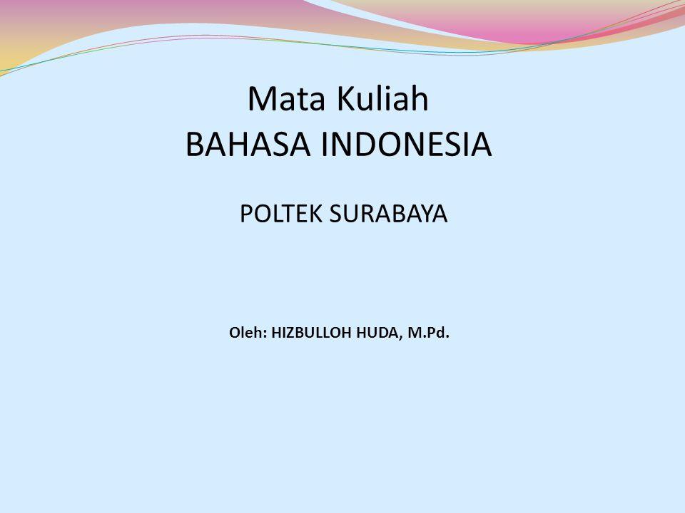 Mata Kuliah BAHASA INDONESIA POLTEK SURABAYA Oleh: HIZBULLOH HUDA, M.Pd.