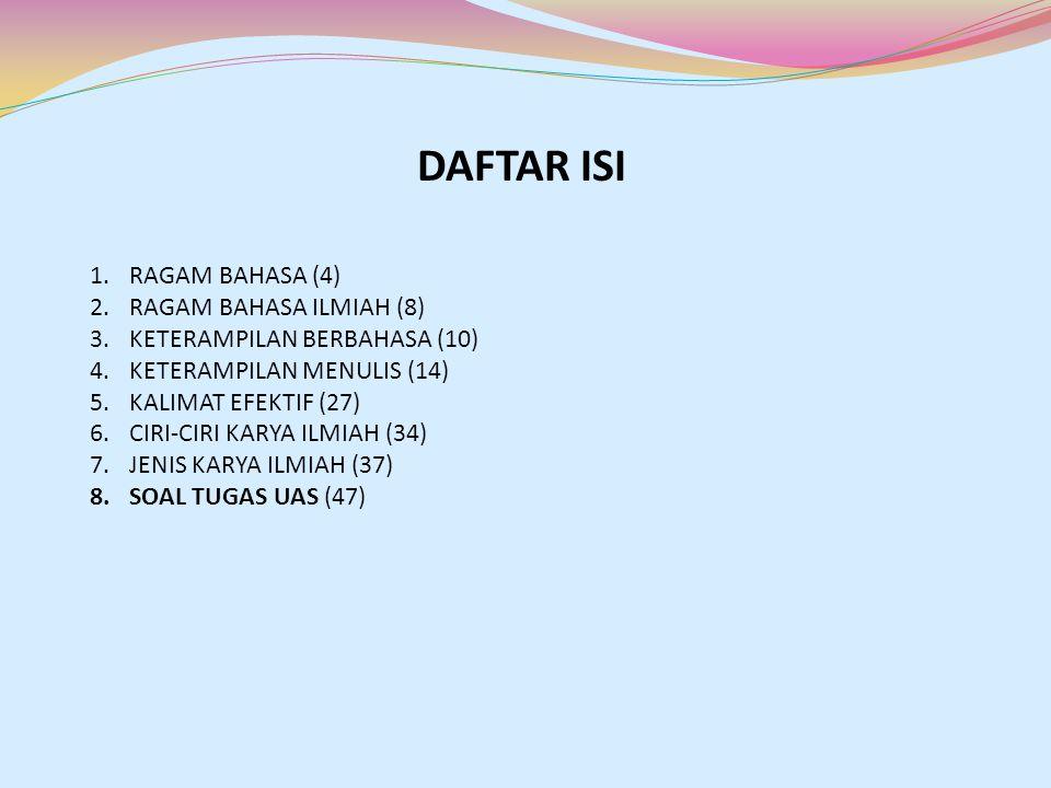 DAFTAR ISI 1.RAGAM BAHASA (4) 2.RAGAM BAHASA ILMIAH (8) 3.KETERAMPILAN BERBAHASA (10) 4.KETERAMPILAN MENULIS (14) 5.KALIMAT EFEKTIF (27) 6.CIRI-CIRI K